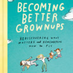 [PDF] [EPUB] Becoming Better Grownups: Rediscovering What Matters and Remembering How to Fly Download