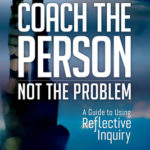 [PDF] [EPUB] Coach the Person, Not the Problem: A Guide to Using Reflective Inquiry Download