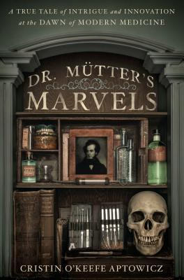 [PDF] [EPUB] Dr. Mütter's Marvels: A True Tale of Intrigue and Innovation at the Dawn of Modern Medicine Download by Cristin O'Keefe Aptowicz