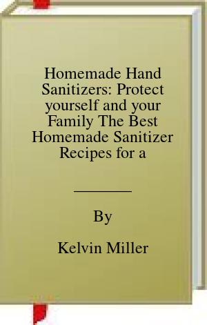 [PDF] [EPUB] Homemade Hand Sanitizers: Protect yourself and your Family The Best Homemade Sanitizer Recipes for a Healthier Lifestyle Download by Kelvin Miller