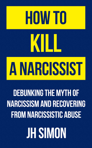 [PDF] [EPUB] How to Kill a Narcissist: Debunking the Myth of Narcissism and Recovering from Narcissistic Abuse Download by J.H. Simon