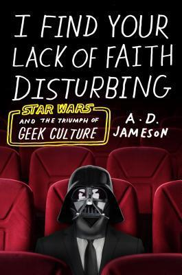 [PDF] [EPUB] I Find Your Lack of Faith Disturbing: Star Wars and the Triumph of Geek Culture Download by A.D. Jameson