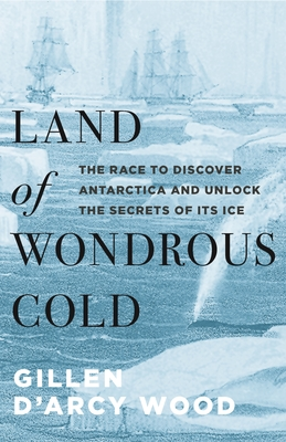 [PDF] [EPUB] Land of Wondrous Cold: The Race to Discover Antarctica and Unlock the Secrets of Its Ice Download by Gillen D'Arcy Wood