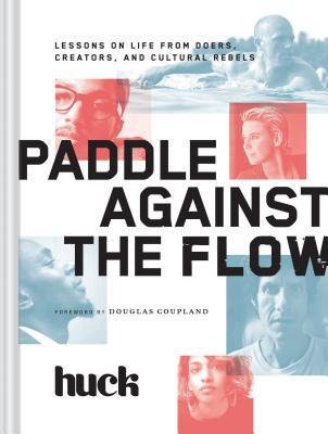 [PDF] [EPUB] Paddle Against the Flow: Lessons on Life from Doers, Creators, and Cultural Rebels Download by HUCK Magazine