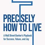[PDF] [EPUB] Precisely How to Live: A Wall Street Banker's Playbook for Success, Values, and Joy Download
