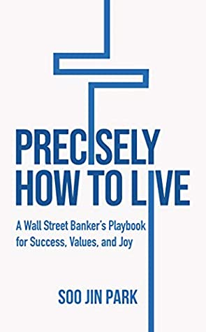 [PDF] [EPUB] Precisely How to Live: A Wall Street Banker's Playbook for Success, Values, and Joy Download by Soo Jin Park