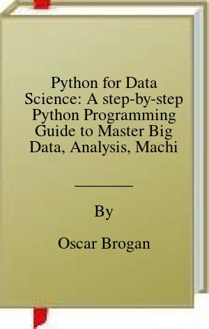 [PDF] [EPUB] Python for Data Science: A step-by-step Python Programming Guide to Master Big Data, Analysis, Machine Learning, and Artificial Intelligence Download by Oscar Brogan