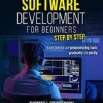 [PDF] [EPUB] SOFTWARE DEVELOPMENT FOR BEGINNERS STEP BY STEP: Learn How To Use Programming Tools Gradually And Easily Download