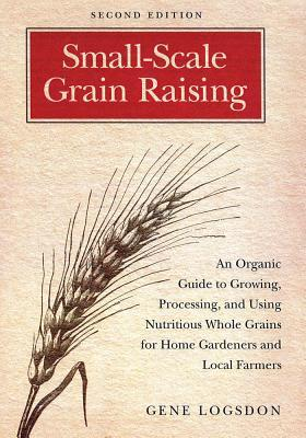 [PDF] [EPUB] Small-Scale Grain Raising: An Organic Guide to Growing, Processing, and Using Nutritious Whole Grains for Home Gardeners and Local Farmers, 2nd Edition Download by Gene Logsdon