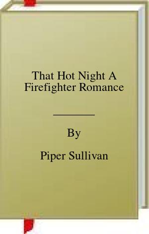 [PDF] [EPUB] That Hot Night A Firefighter Romance Download by Piper Sullivan