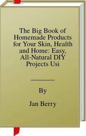 [PDF] [EPUB] The Big Book of Homemade Products for Your Skin, Health and Home: Easy, All-Natural DIY Projects Using Herbs, Flowers and Other Plants Download by Jan Berry