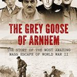 [PDF] [EPUB] The Grey Goose of Arnhem: The Story of the Most Amazing Mass Escape of World War II Download