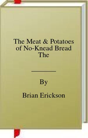 [PDF] [EPUB] The Meat and Potatoes of No-Knead Bread The Download by Brian Erickson