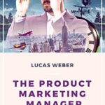 [PDF] [EPUB] The Product Marketing Manager: Responsibilities and Best Practices in a Technology Company Download