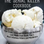 [PDF] [EPUB] The Serial Killer Cookbook: True Crime Trivia and Disturbingly Delicious Last Meals from Death Row's Most Infamous Killers and Murderers Download