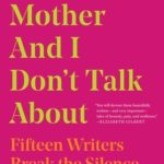 [PDF] [EPUB] What My Mother and I Don't Talk About: Fifteen Writers Break the Silence Download