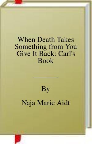 [PDF] [EPUB] When Death Takes Something from You Give It Back: Carl's Book Download by Naja Marie Aidt