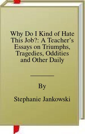 [PDF] [EPUB] Why Do I Kind of Hate This Job?: A Teacher's Essays on Triumphs, Tragedies, Oddities and Other Daily Disasters in Education Download by Stephanie Jankowski