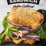 [PDF] [EPUB] All in the Sandwich Maker Cookbook: Hassle Free Sandwich Maker Recipes for All Seasons Download