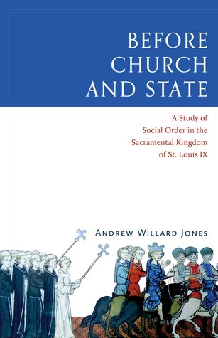 [PDF] [EPUB] Before Church and State: A Study of Social Order in the Sacramental Kingdom of St. Louis IX Download by Andrew Willard Jones