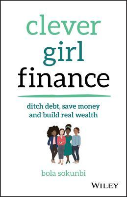 [PDF] [EPUB] Clever Girl Finance: Ditch Debt, Save Money and Build Real Wealth Download by Bola Sokunbi