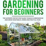 [PDF] [EPUB] GREENHOUSE GARDENING FOR BEGINNERS: THE ULTIMATE STEP BY STEP GUIDE TO BUILD A GREENHOUSE AND GROW VEGETABLES, HERBS AND FRUIT All Year Download