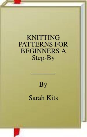 [PDF] [EPUB] KNITTING PATTERNS FOR BEGINNERS A Step-By Download by Sarah Kits