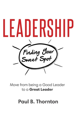 [PDF] [EPUB] Leadership: Finding Your Sweet Spot: Move From Being a Good Leader to a Great Leader Download by Paul B Thornton