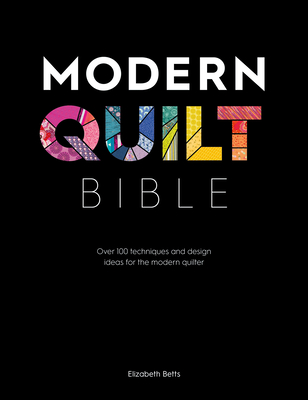[PDF] [EPUB] Modern Quilt Bible: Over 100 Techniques and Design Ideas for the Modern Quilter Download by Elizabeth Betts