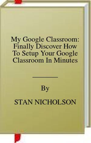 [PDF] [EPUB] My Google Classroom: Finally Discover How To Setup Your Google Classroom In Minutes Download by STAN NICHOLSON