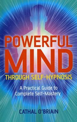 [PDF] [EPUB] Powerful Mind Through Self-Hypnosis: A Practical Guide to Complete Self-Mastery Download by Cathal O'Brian