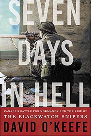 [PDF] [EPUB] Seven Days in Hell: Canada's Battle for Normandy and the Rise of the Black Watch Snipers Download by David O'Keefe