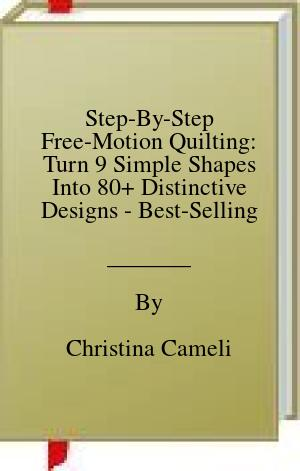 [PDF] [EPUB] Step-By-Step Free-Motion Quilting: Turn 9 Simple Shapes Into 80+ Distinctive Designs - Best-Selling Author of First Steps to Free-Motion Quilting Download by Christina Cameli