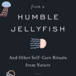 [PDF] [EPUB] Take It From the Humble Jellyfish: And Other Self-Care Routines Worth Borrowing from Nature Download
