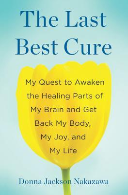 [PDF] [EPUB] The Last Best Cure: My Quest to Awaken the Healing Parts of My Brain and Get Back My Body, My Joy, and My Life Download by Donna Jackson Nakazawa