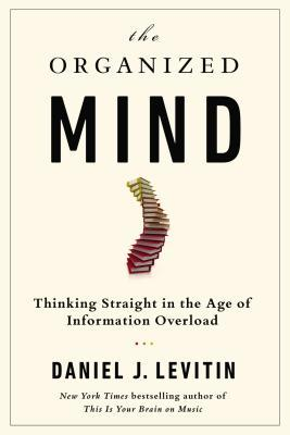 [PDF] [EPUB] The Organized Mind: Thinking Straight in the Age of Information Overload Download by Daniel J. Levitin