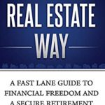 [PDF] [EPUB] The Real Estate Way: A Fast Lane Guide to Financial Freedom and a Secure Retirement Download