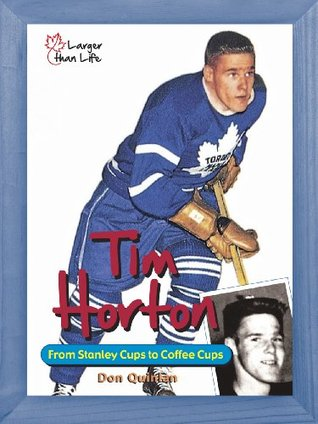 [PDF] [EPUB] Tim Horton: From Stanley Cups to Coffee Cups Download by Don Quinlan