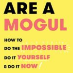 [PDF] [EPUB] You Are a Mogul: How to Do the Impossible, Do It Yourself, and Do It Now Download