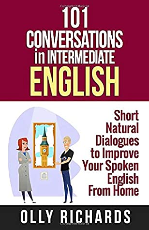[PDF] [EPUB] 101 Conversations in Intermediate English: Short Natural Dialogues to Boost Your Confidence and Improve Your Spoken English (101 Conversations in English) Download by Olly Richards