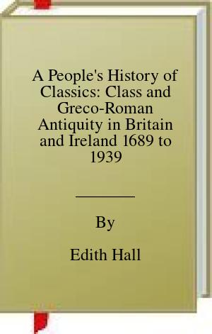 [PDF] [EPUB] A People's History of Classics: Class and Greco-Roman Antiquity in Britain and Ireland 1689 to 1939 Download by Edith Hall