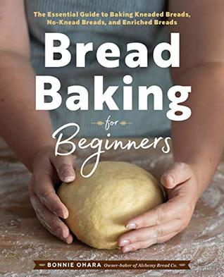 [PDF] [EPUB] Bread Baking for Beginners: The Essential Guide to Baking Kneaded Breads, No-Knead Breads, and Enriched Breads Download by Bonnie Ohara