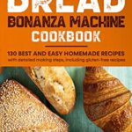 [PDF] [EPUB] Bread Bonanza Machine Cookbook: 130 best and easy homemade recipes with detailed making steps, including gluten-free recipes Download