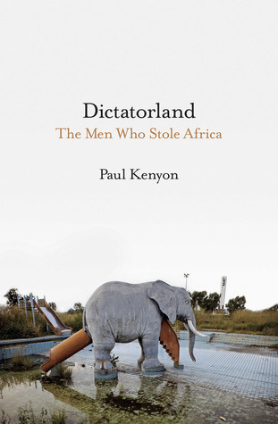 [PDF] [EPUB] Dictatorland: The Men Who Stole Africa Download by Paul   Kenyon