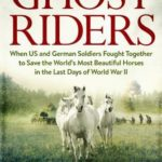 [PDF] [EPUB] Ghost Riders: When US and German Soldiers Fought Together to Save the World's Most Beautiful Horses in the Last Days of World War II Download