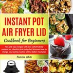 [PDF] [EPUB] Instant Pot Air Fryer Lid Cookbook for Beginners: fast and easy recipes with low carbohydrate content for a healthy but tasty diet! discover how to change … better meal plan (The complete Air Fryer 1) Download