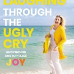[PDF] [EPUB] Laughing Through the Ugly Cry: …and Finding Unstoppable Joy Download