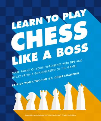 [PDF] [EPUB] Learn to Play Chess Like a Boss: Make Pawns of Your Opponents with Tips and Tricks from a Grandmaster of the Game Download by Patrick Wolff