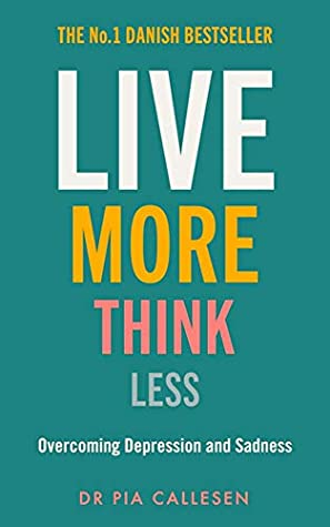[PDF] [EPUB] Live More Think Less: Overcoming Depression and Sadness with Metacognitive Therapy Download by Pia Callesen