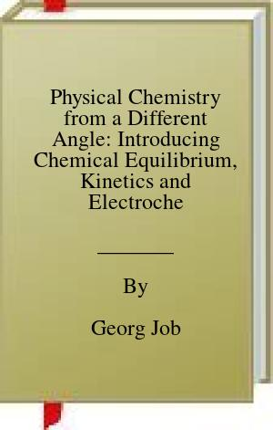 [PDF] Physical Chemistry from a Different Angle: Introducing Chemical Equilibrium, Kinetics and Electrochemistry by Numerous Experiments Download by Georg Job